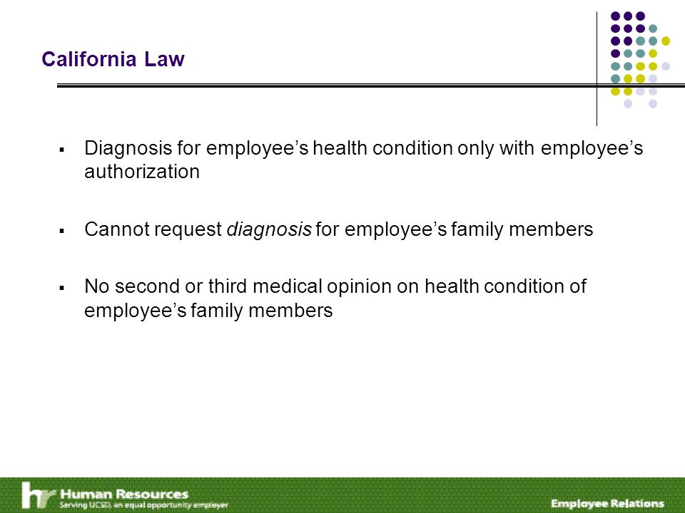 California Law  Diagnosis for employee's health condition only with employee's authorization  Cannot request diagnosis for employee's family members  No second or third medical opinion on health condition of employee's family members
