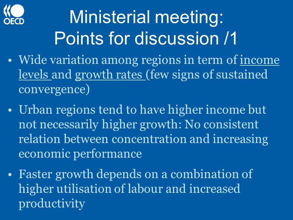 Ministerial meeting: Points for discussion /1 Wide variation among regions in term of income levels and growth rates (few signs of sustained convergence) Urban regions tend to have higher income but not necessarily higher growth: No consistent relation between concentration and increasing economic performance Faster growth depends on a combination of higher utilisation of labour and increased productivity