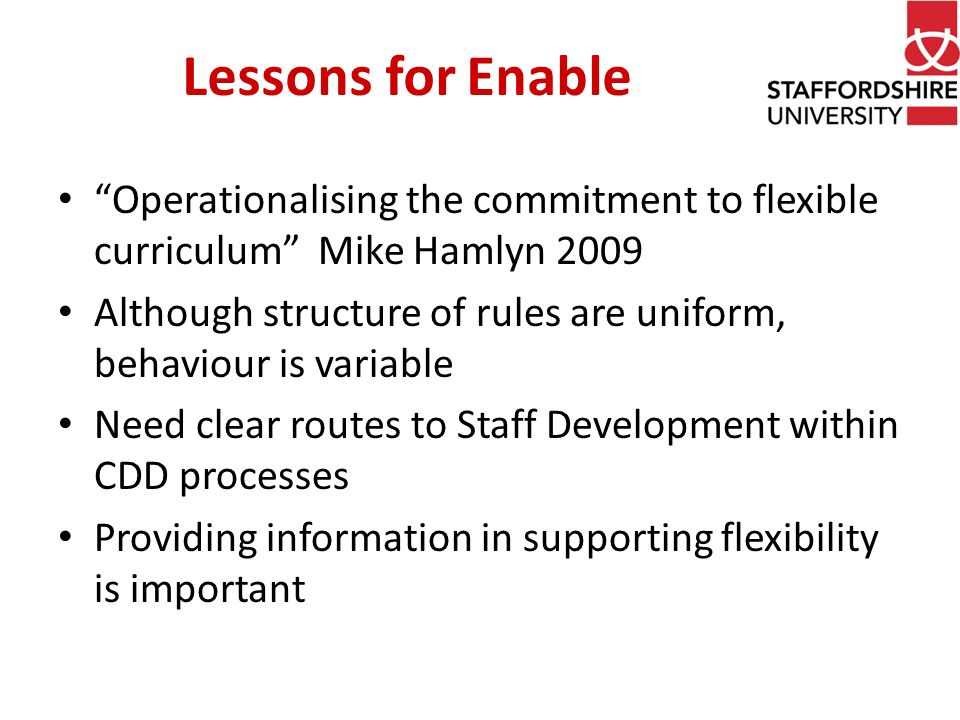 Lessons for Enable Operationalising the commitment to flexible curriculum Mike Hamlyn 2009 Although structure of rules are uniform, behaviour is variable Need clear routes to Staff Development within CDD processes Providing information in supporting flexibility is important