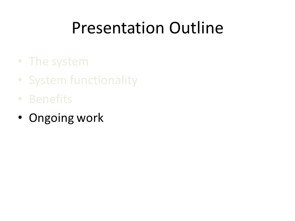 Presentation Outline The system System functionality Benefits Ongoing work