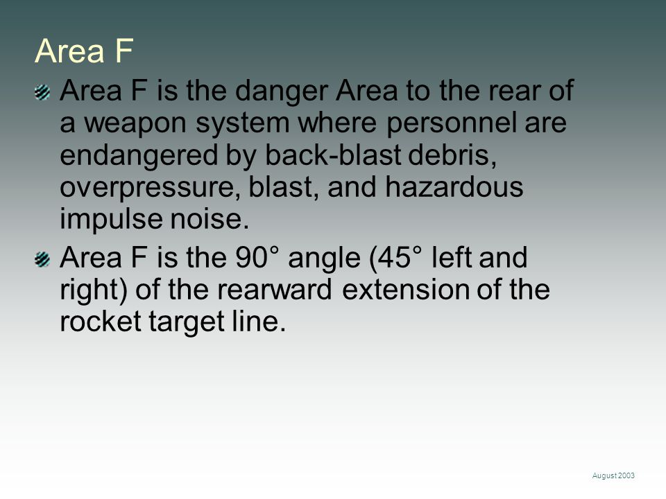 August 2003 Area F Area F is the danger Area to the rear of a weapon system where personnel are endangered by back-blast debris, overpressure, blast,