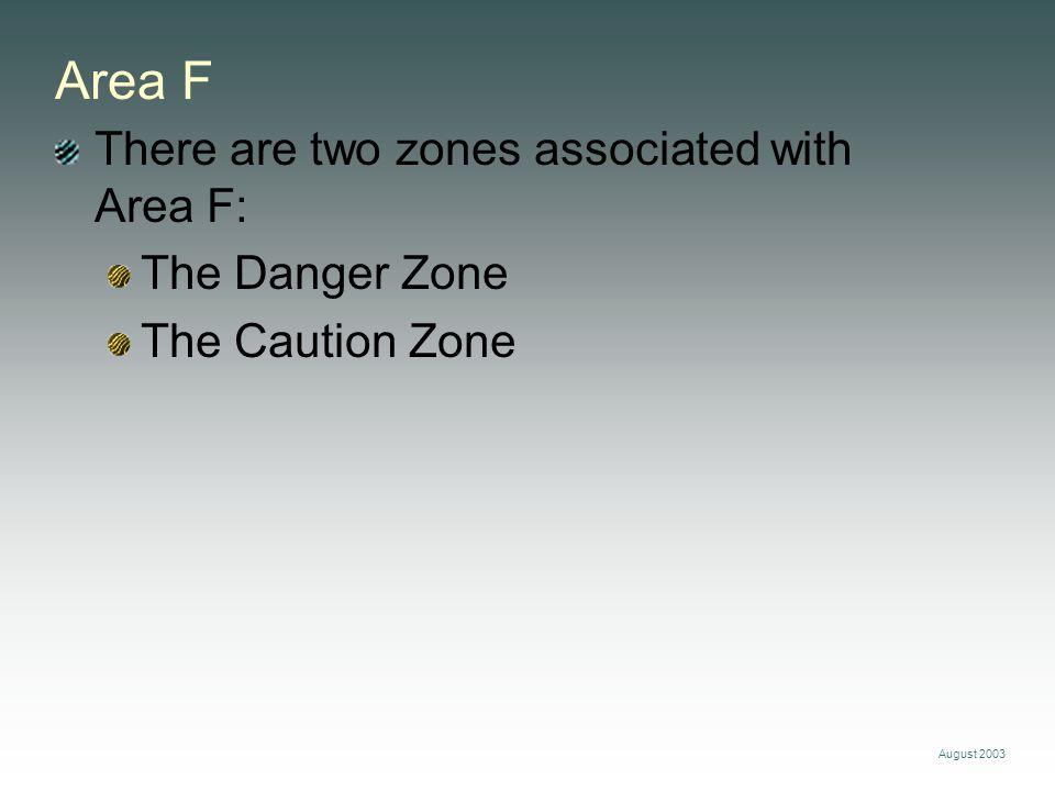 August 2003 Area F There are two zones associated with Area F: The Danger Zone The Caution Zone