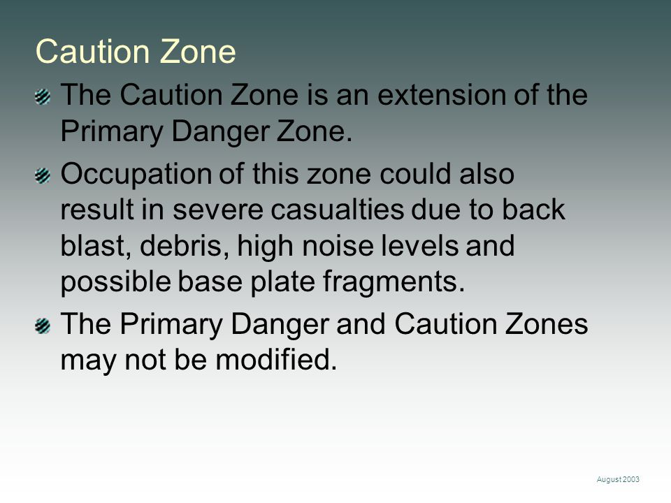 August 2003 Caution Zone The Caution Zone is an extension of the Primary Danger Zone. Occupation of this zone could also result in severe casualties d