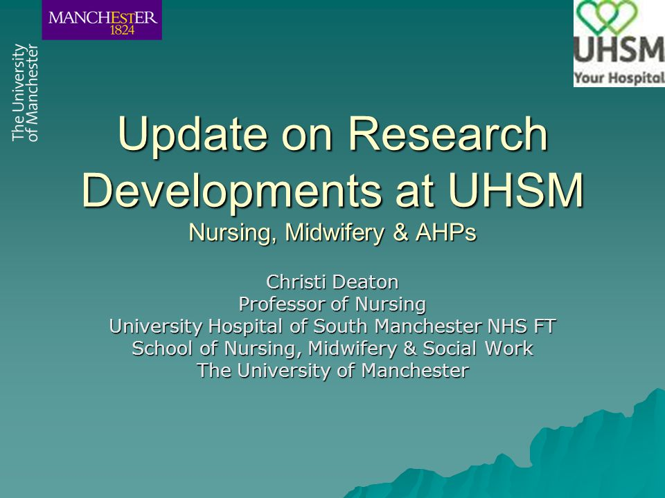 Update on Research Developments at UHSM Nursing, Midwifery & AHPs Christi Deaton Professor of Nursing University Hospital of South Manchester NHS FT School of Nursing, Midwifery & Social Work The University of Manchester