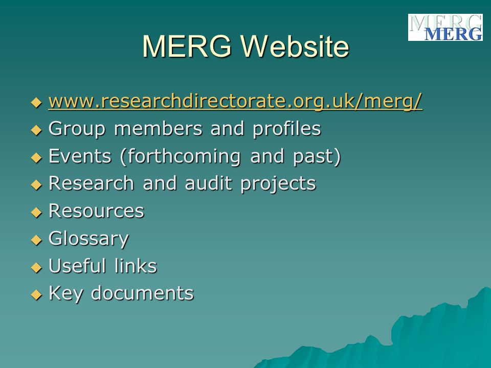 MERG Website  www.researchdirectorate.org.uk/merg/ www.researchdirectorate.org.uk/merg/  Group members and profiles  Events (forthcoming and past)  Research and audit projects  Resources  Glossary  Useful links  Key documents