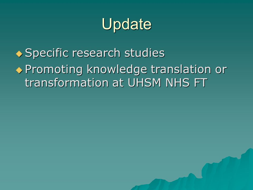 Update  Specific research studies  Promoting knowledge translation or transformation at UHSM NHS FT