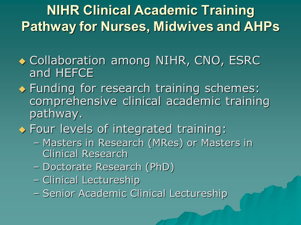 NIHR Clinical Academic Training Pathway for Nurses, Midwives and AHPs  Collaboration among NIHR, CNO, ESRC and HEFCE  Funding for research training schemes: comprehensive clinical academic training pathway.