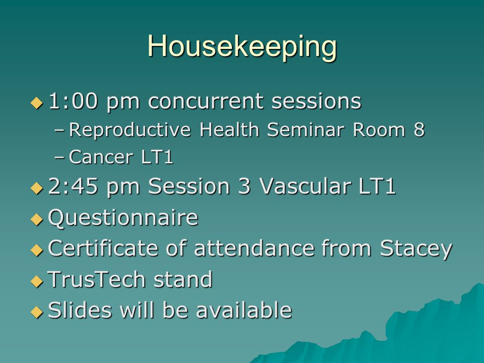 Housekeeping  1:00 pm concurrent sessions –Reproductive Health Seminar Room 8 –Cancer LT1  2:45 pm Session 3 Vascular LT1  Questionnaire  Certificate of attendance from Stacey  TrusTech stand  Slides will be available