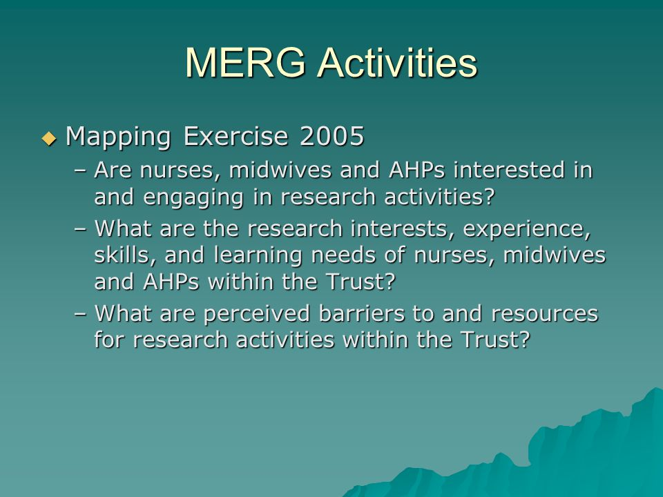 MERG Activities  Mapping Exercise 2005 –Are nurses, midwives and AHPs interested in and engaging in research activities.