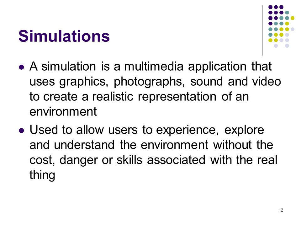 12 Simulations A simulation is a multimedia application that uses graphics, photographs, sound and video to create a realistic representation of an environment Used to allow users to experience, explore and understand the environment without the cost, danger or skills associated with the real thing