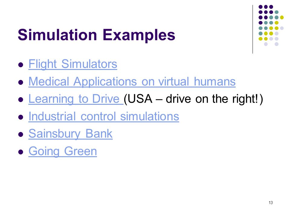 13 Simulation Examples Flight Simulators Medical Applications on virtual humans Learning to Drive (USA – drive on the right!) Learning to Drive Industrial control simulations Sainsbury Bank Going Green