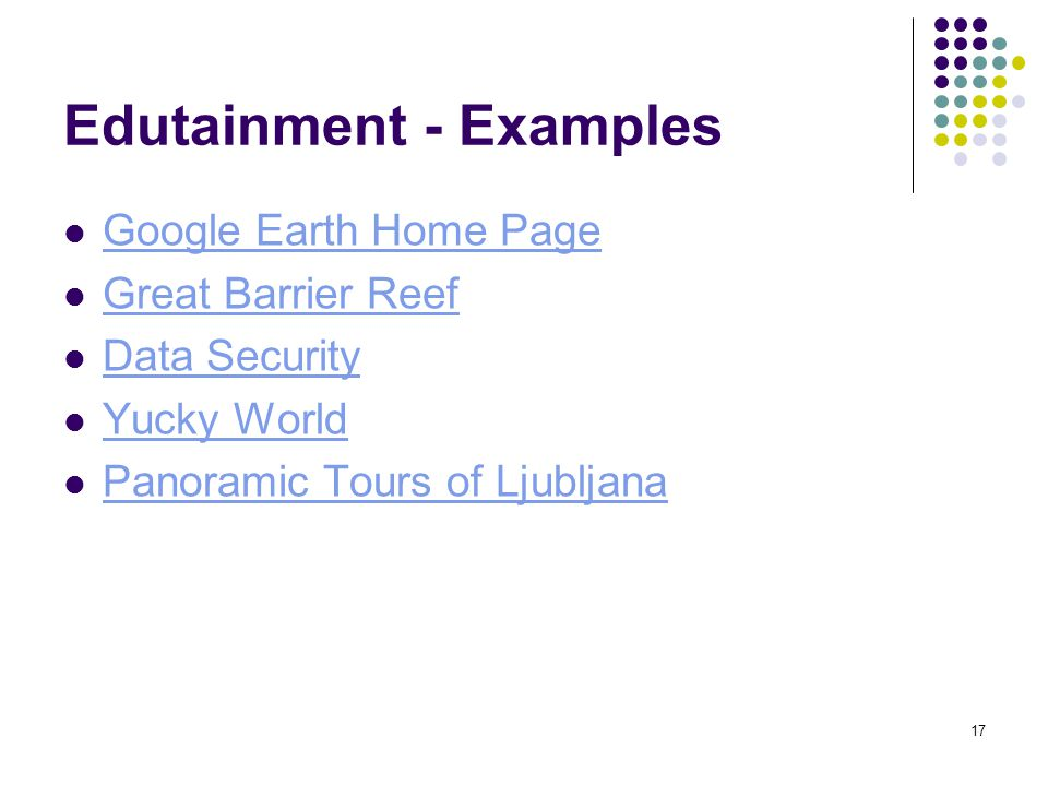 17 Edutainment - Examples Google Earth Home Page Great Barrier Reef Data Security Yucky World Panoramic Tours of Ljubljana