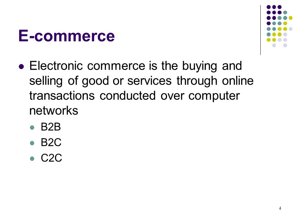 4 E-commerce Electronic commerce is the buying and selling of good or services through online transactions conducted over computer networks B2B B2C C2C