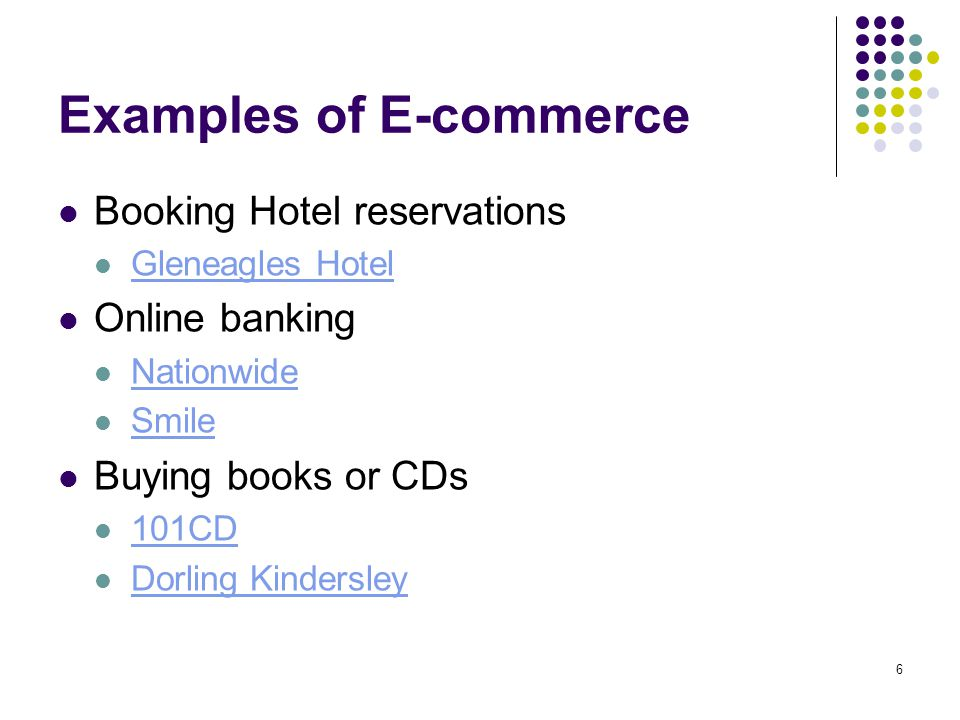 6 Examples of E-commerce Booking Hotel reservations Gleneagles Hotel Online banking Nationwide Smile Buying books or CDs 101CD Dorling Kindersley