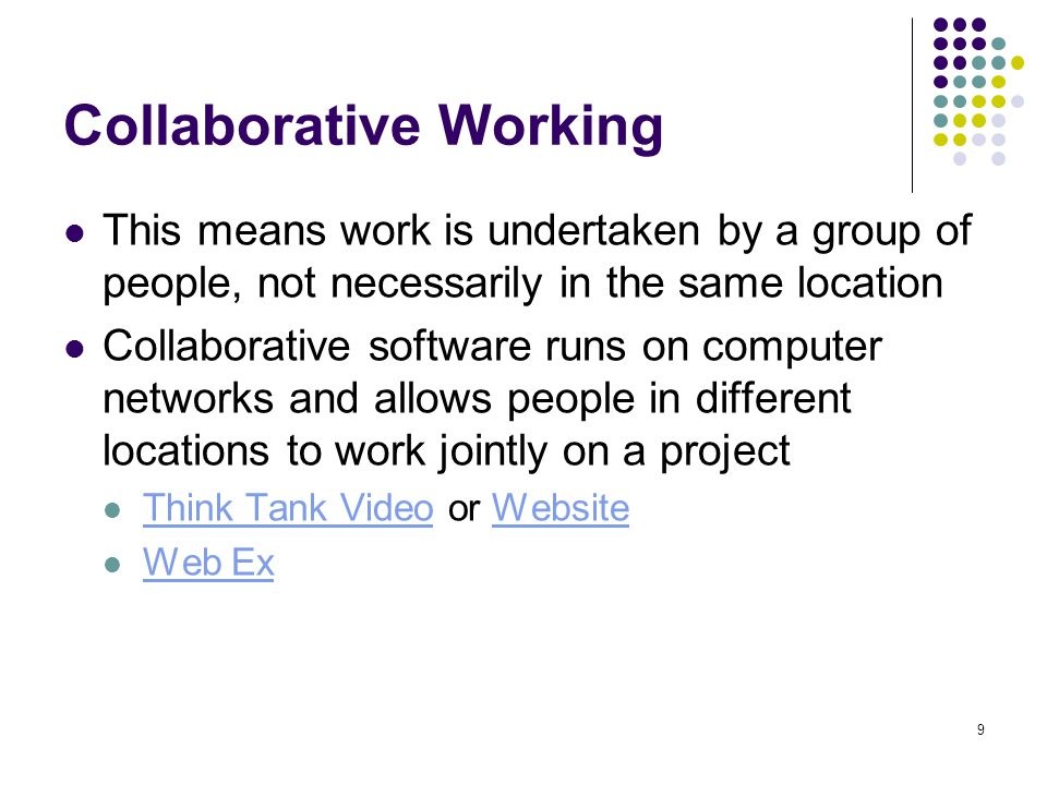 9 Collaborative Working This means work is undertaken by a group of people, not necessarily in the same location Collaborative software runs on computer networks and allows people in different locations to work jointly on a project Think Tank Video or Website Think Tank VideoWebsite Web Ex