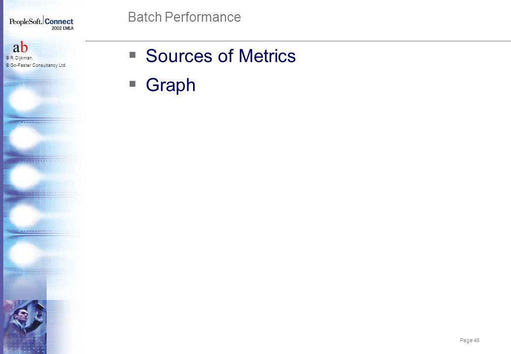Page 46 abab © R.Dijkman, © Go-Faster Consultancy Ltd. Batch Performance  Sources of Metrics  Graph