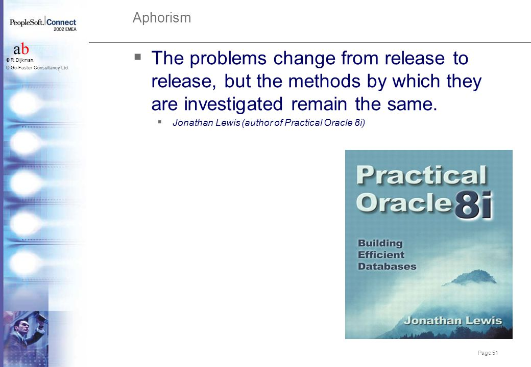 Page 51 abab © R.Dijkman, © Go-Faster Consultancy Ltd. Aphorism  The problems change from release to release, but the methods by which they are inves