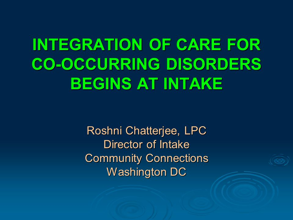 INTEGRATION OF CARE FOR CO-OCCURRING DISORDERS BEGINS AT INTAKE Roshni Chatterjee, LPC Director of Intake Community Connections Washington DC