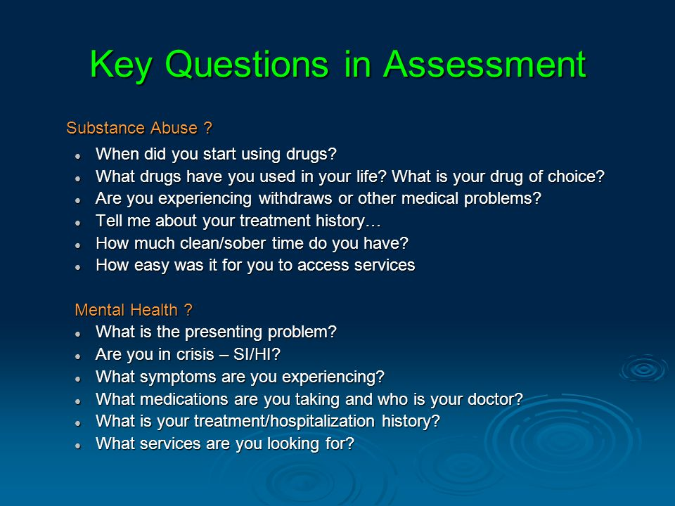 Key Questions in Assessment Substance Abuse . When did you start using drugs.