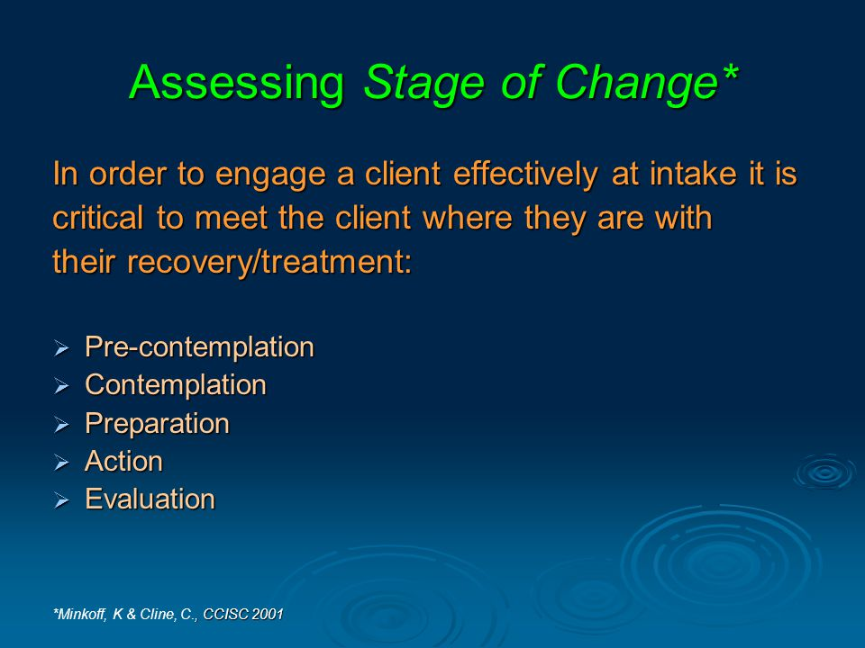 Assessing Stage of Change* In order to engage a client effectively at intake it is critical to meet the client where they are with their recovery/treatment:  Pre-contemplation  Contemplation  Preparation  Action  Evaluation, CCISC 2001 *Minkoff, K & Cline, C., CCISC 2001