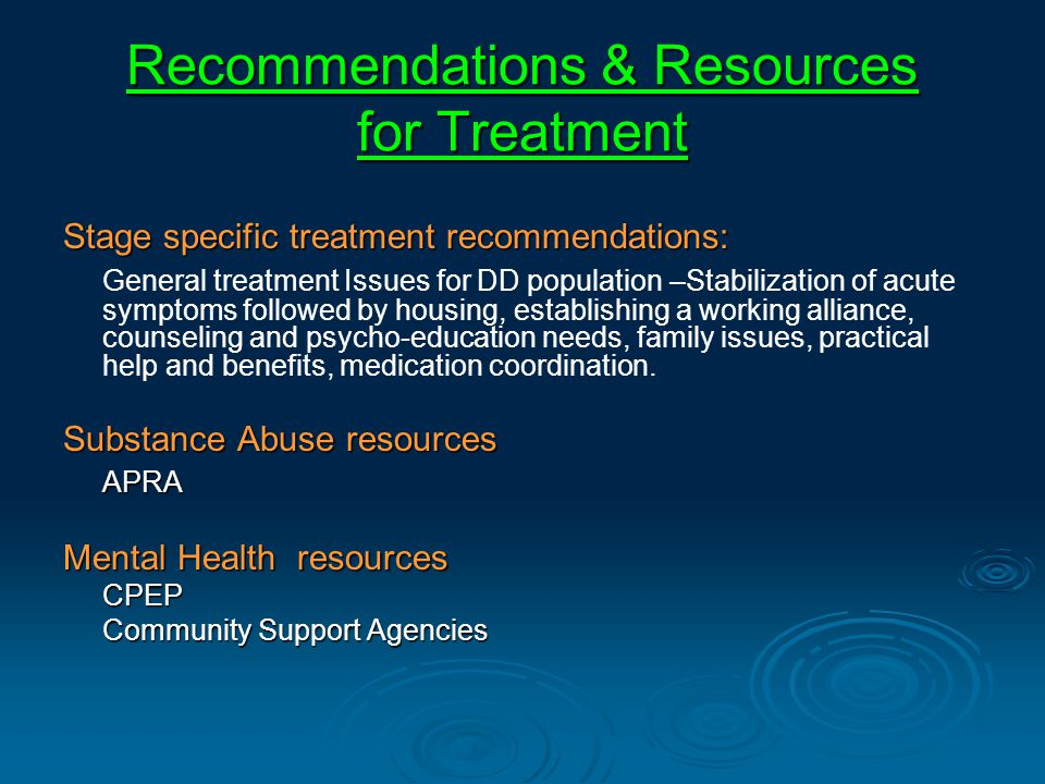 Recommendations & Resources for Treatment Stage specific treatment recommendations: General treatment Issues for DD population –Stabilization of acute symptoms followed by housing, establishing a working alliance, counseling and psycho-education needs, family issues, practical help and benefits, medication coordination.