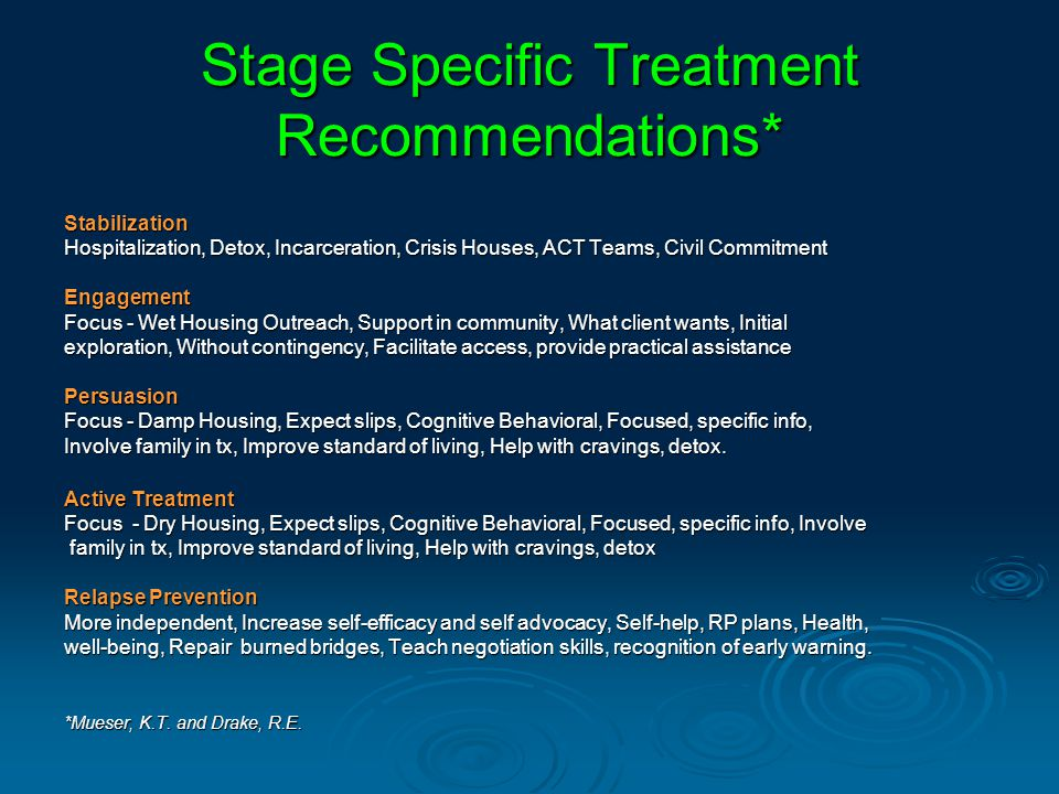 Stage Specific Treatment Recommendations* Stabilization Hospitalization, Detox, Incarceration, Crisis Houses, ACT Teams, Civil Commitment Engagement Focus - Wet Housing Outreach, Support in community, What client wants, Initial exploration, Without contingency, Facilitate access, provide practical assistance Persuasion Focus - Damp Housing, Expect slips, Cognitive Behavioral, Focused, specific info, Involve family in tx, Improve standard of living, Help with cravings, detox.