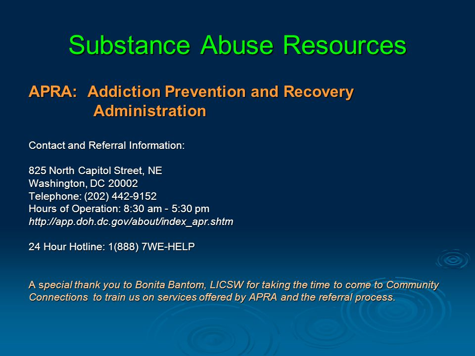 Substance Abuse Resources APRA: Addiction Prevention and Recovery Administration Administration Contact and Referral Information: 825 North Capitol Street, NE Washington, DC 20002 Telephone: (202) 442-9152 Hours of Operation: 8:30 am - 5:30 pm http://app.doh.dc.gov/about/index_apr.shtm 24 Hour Hotline: 1(888) 7WE-HELP A special thank you to Bonita Bantom, LICSW for taking the time to come to Community Connections to train us on services offered by APRA and the referral process.