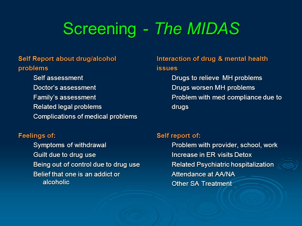 Screening - The MIDAS Self Report about drug/alcohol problems Self assessment Doctor's assessment Family's assessment Related legal problems Complications of medical problems Interaction of drug & mental health issues Drugs to relieve MH problems Drugs worsen MH problems Problem with med compliance due to drugs Feelings of: Symptoms of withdrawal Guilt due to drug use Being out of control due to drug use Belief that one is an addict or alcoholic Self report of: Problem with provider, school, work Increase in ER visits Detox Related Psychiatric hospitalization Attendance at AA/NA Other SA Treatment