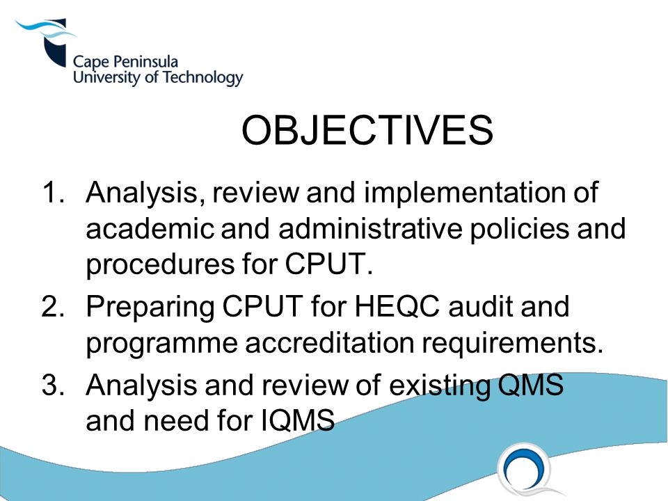 OBJECTIVES 1.Analysis, review and implementation of academic and administrative policies and procedures for CPUT. 2.Preparing CPUT for HEQC audit and