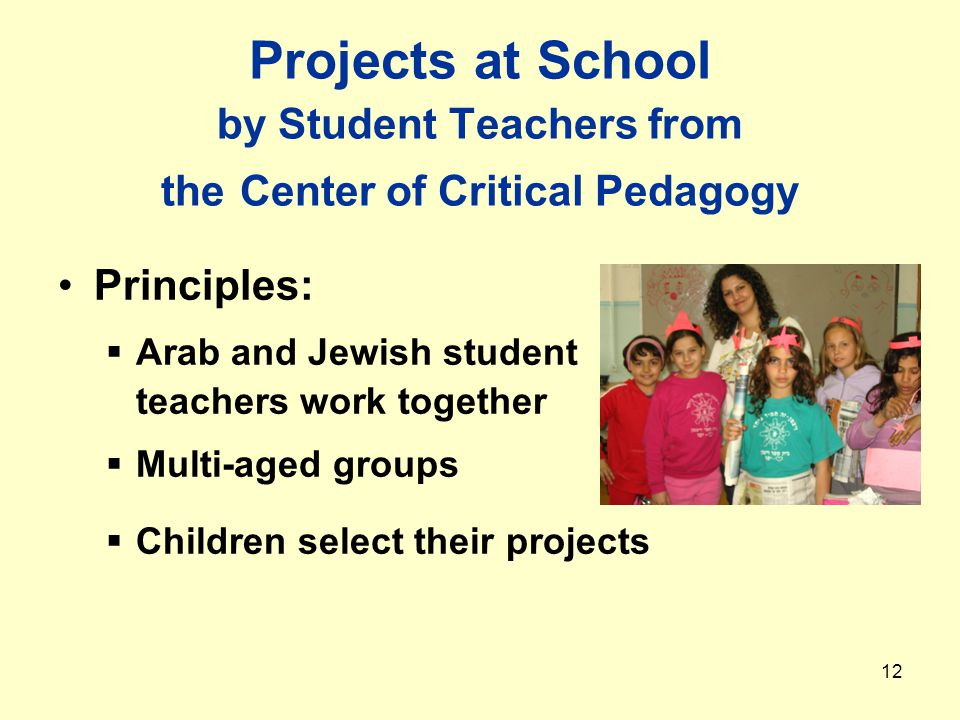 12 Projects at School by Student Teachers from the Center of Critical Pedagogy Principles:  Arab and Jewish student teachers work together  Multi-aged groups  Children select their projects