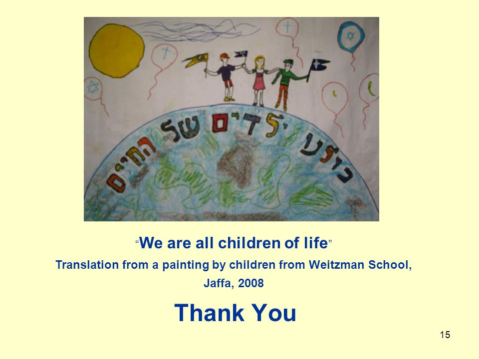 15 Thank You We are all children of life Translation from a painting by children from Weitzman School, Jaffa, 2008