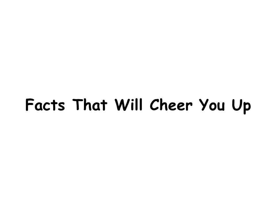 Facts That Will Cheer You Up
