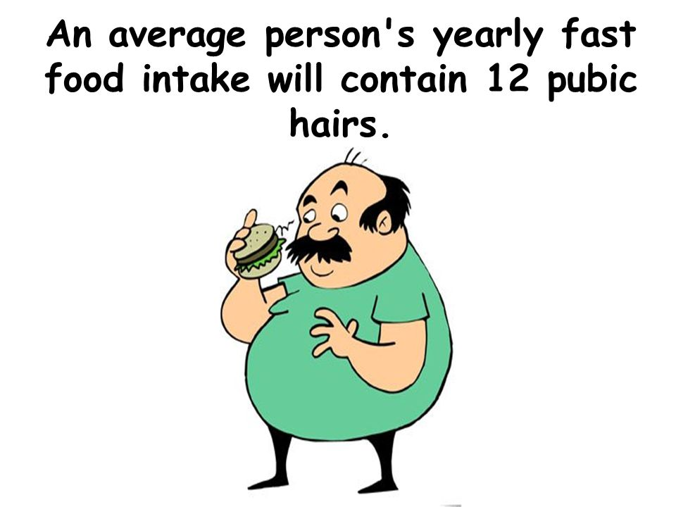 An average person s yearly fast food intake will contain 12 pubic hairs.