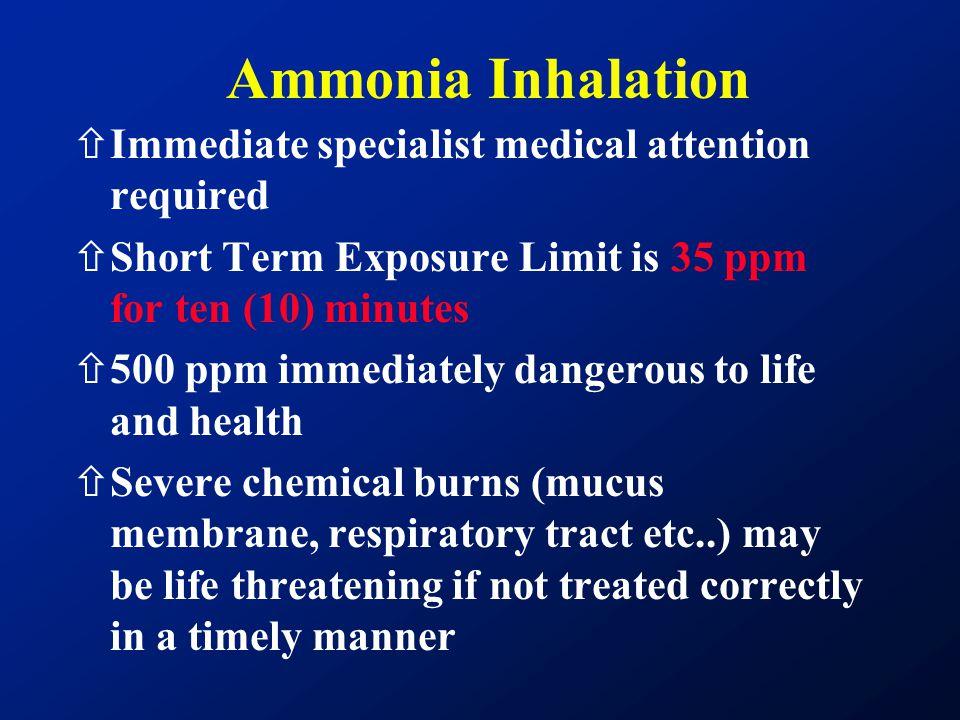 Ammonia Inhalation ñImmediate specialist medical attention required ñShort Term Exposure Limit is 35 ppm for ten (10) minutes ñ500 ppm immediately dan