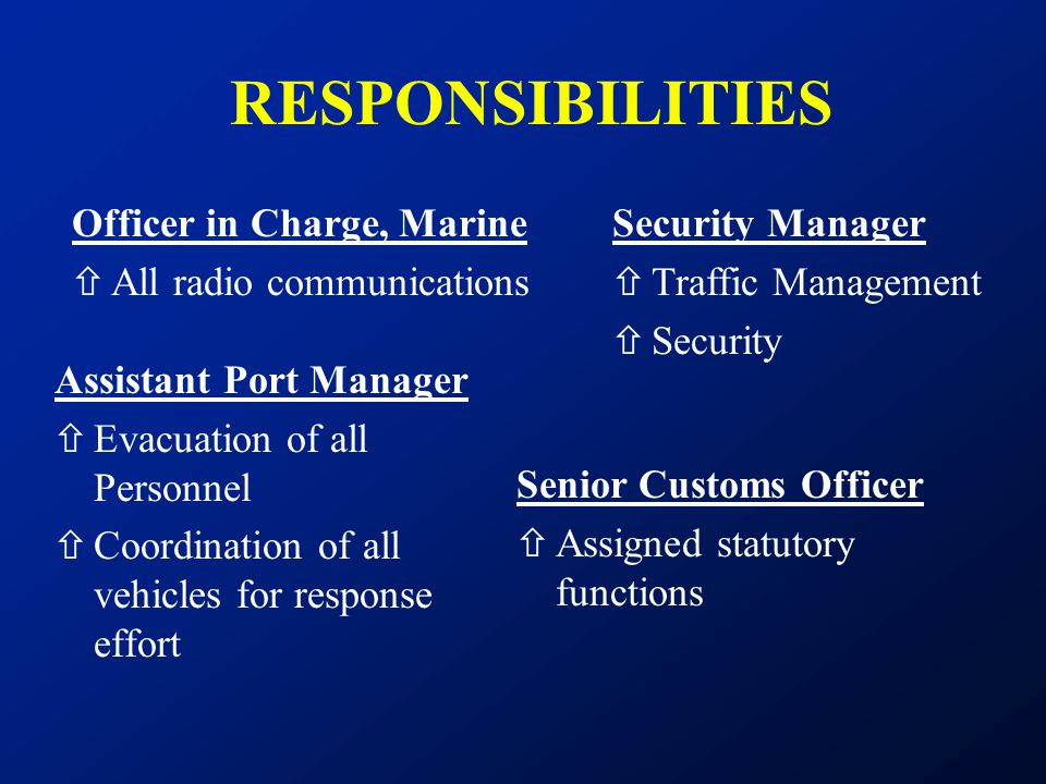 RESPONSIBILITIES Officer in Charge, Marine ñAll radio communications Assistant Port Manager ñEvacuation of all Personnel ñCoordination of all vehicles
