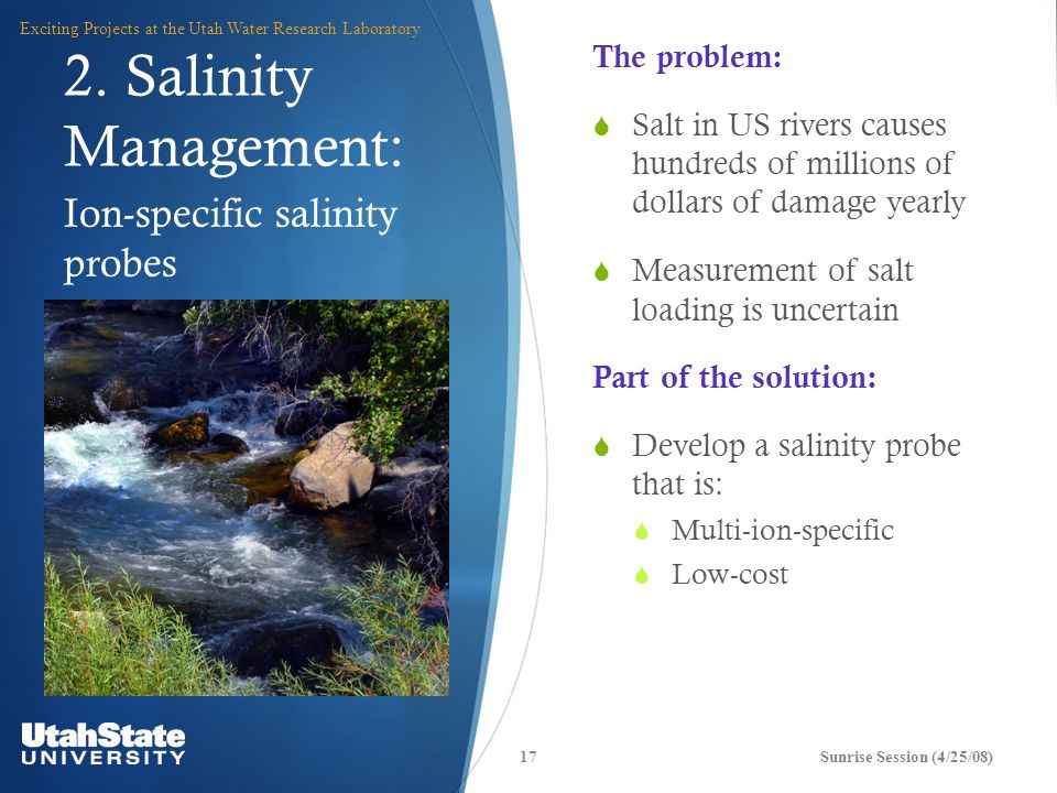 Ion-specific salinity probes The problem:  Salt in US rivers causes hundreds of millions of dollars of damage yearly  Measurement of salt loading is uncertain Part of the solution:  Develop a salinity probe that is:  Multi-ion-specific  Low-cost Sunrise Session (4/25/08)17 Exciting Projects at the Utah Water Research Laboratory 2.
