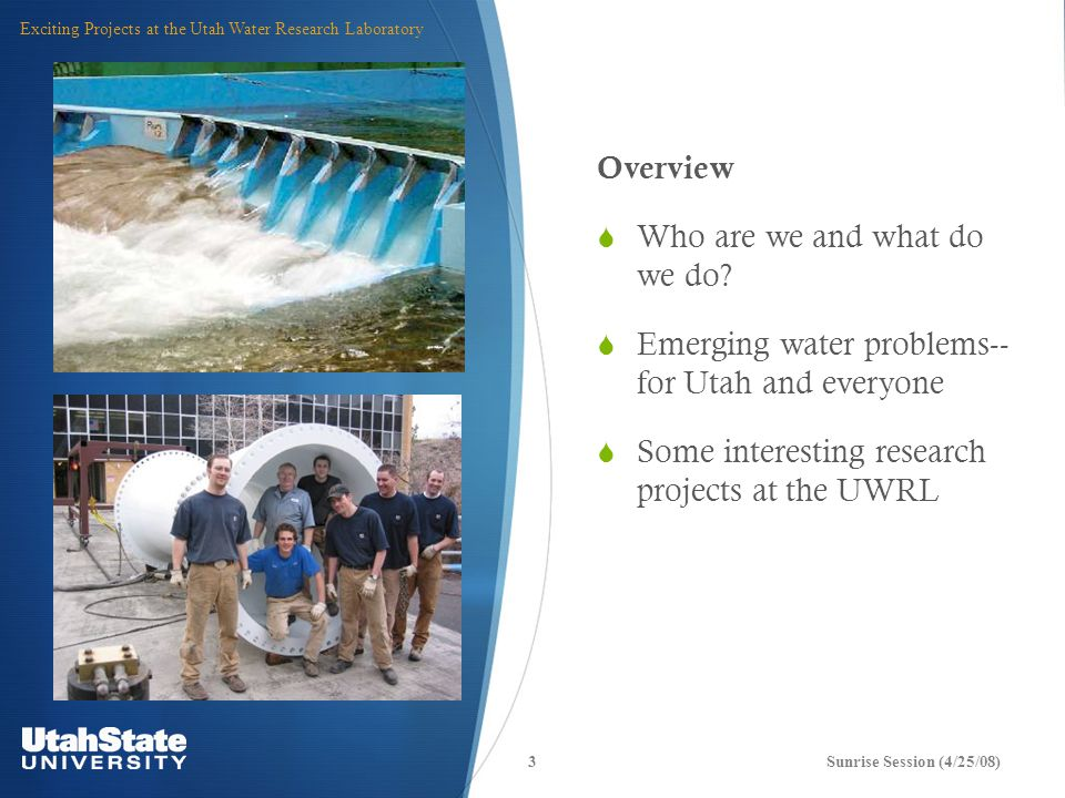 4Sunrise Session (4/25/08) Exciting Projects at the Utah Water Research Laboratory The Utah Water Research Laboratory:  Oldest and largest of 54 university-based water research centers  Research expenditures: ~ $9 million/year  Research and training projects…