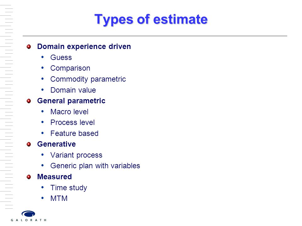 Types of estimate Domain experience driven Guess Comparison Commodity parametric Domain value General parametric Macro level Process level Feature based Generative Variant process Generic plan with variables Measured Time study MTM