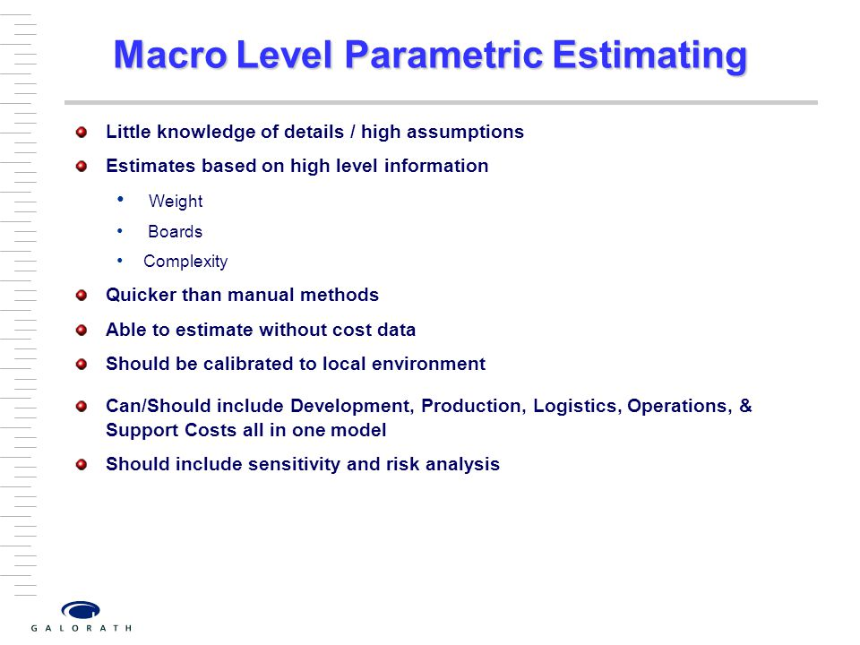 Macro Level Parametric Estimating Little knowledge of details / high assumptions Estimates based on high level information Weight Boards Complexity Quicker than manual methods Able to estimate without cost data Should be calibrated to local environment Can/Should include Development, Production, Logistics, Operations, & Support Costs all in one model Should include sensitivity and risk analysis