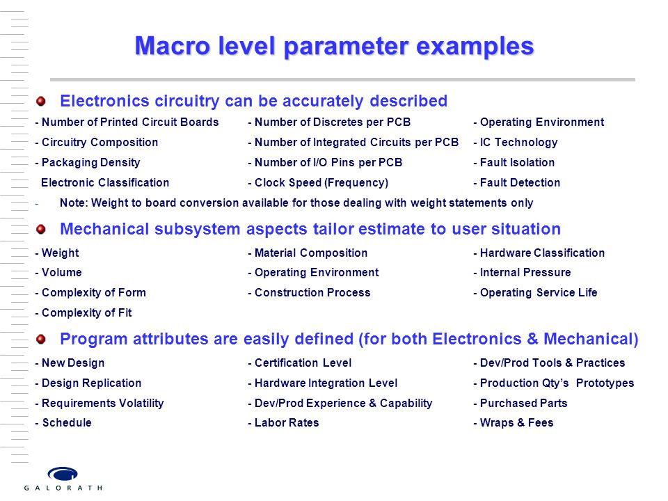  Macro level parameter examples Electronics circuitry can be accurately described - Number of Printed Circuit Boards- Number of Discretes per PCB- Operating Environment - Circuitry Composition- Number of Integrated Circuits per PCB- IC Technology - Packaging Density- Number of I/O Pins per PCB- Fault Isolation Electronic Classification- Clock Speed (Frequency)- Fault Detection -Note: Weight to board conversion available for those dealing with weight statements only Mechanical subsystem aspects tailor estimate to user situation - Weight- Material Composition- Hardware Classification - Volume- Operating Environment- Internal Pressure - Complexity of Form- Construction Process- Operating Service Life - Complexity of Fit Program attributes are easily defined (for both Electronics & Mechanical) - New Design- Certification Level- Dev/Prod Tools & Practices - Design Replication- Hardware Integration Level- Production Qty's Prototypes - Requirements Volatility- Dev/Prod Experience & Capability- Purchased Parts - Schedule- Labor Rates- Wraps & Fees