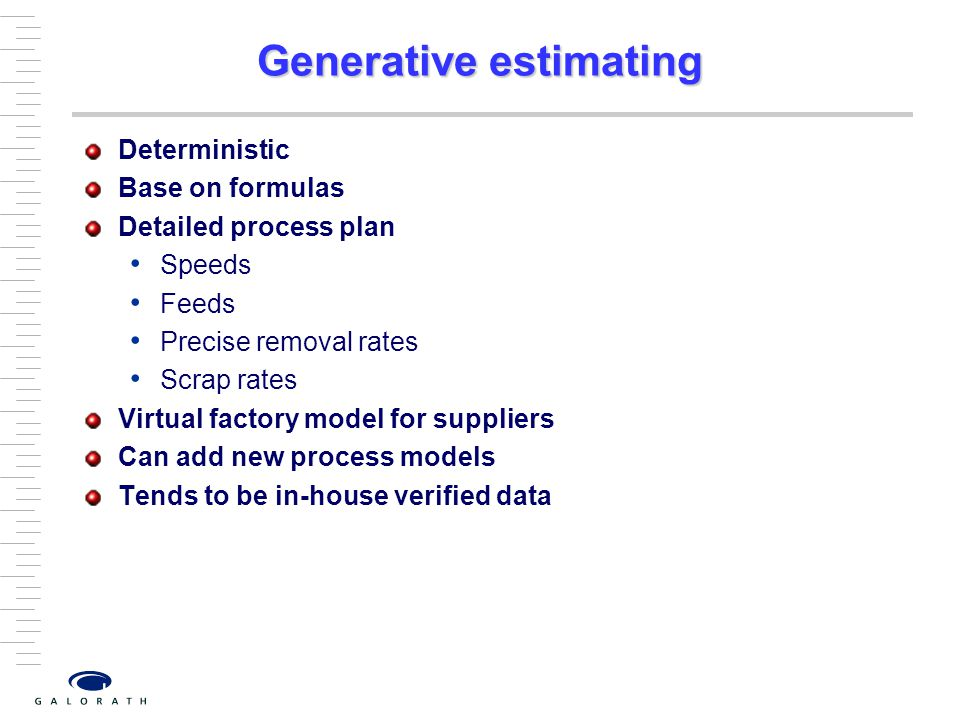 Generative estimating Deterministic Base on formulas Detailed process plan Speeds Feeds Precise removal rates Scrap rates Virtual factory model for suppliers Can add new process models Tends to be in-house verified data
