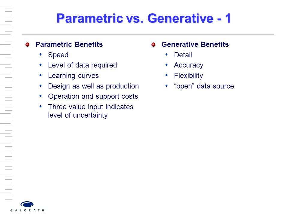 Parametric vs. Generative - 1 Parametric Benefits Speed Level of data required Learning curves Design as well as production Operation and support cost