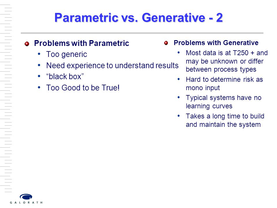 "Parametric vs. Generative - 2 Problems with Parametric Too generic Need experience to understand results ""black box"" Too Good to be True! Problems wit"