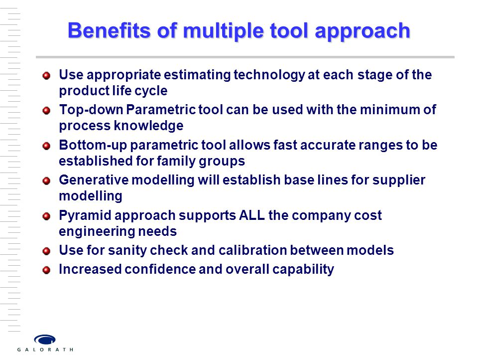 Benefits of multiple tool approach Use appropriate estimating technology at each stage of the product life cycle Top-down Parametric tool can be used with the minimum of process knowledge Bottom-up parametric tool allows fast accurate ranges to be established for family groups Generative modelling will establish base lines for supplier modelling Pyramid approach supports ALL the company cost engineering needs Use for sanity check and calibration between models Increased confidence and overall capability