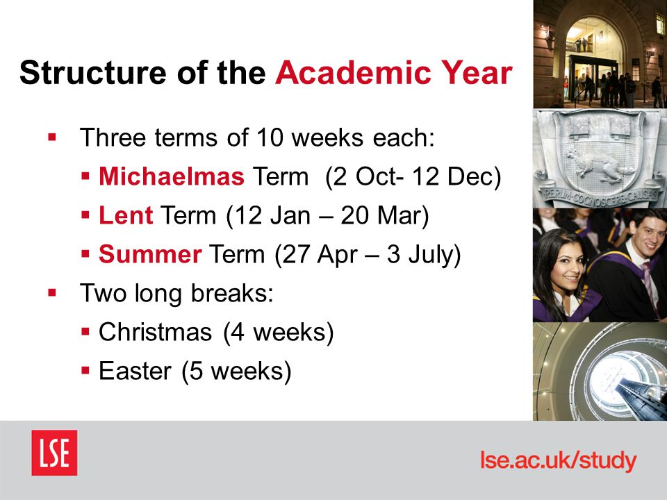 Structure of the Academic Year  Three terms of 10 weeks each:  Michaelmas Term (2 Oct- 12 Dec)  Lent Term (12 Jan – 20 Mar)  Summer Term (27 Apr – 3 July)  Two long breaks:  Christmas (4 weeks)  Easter (5 weeks)