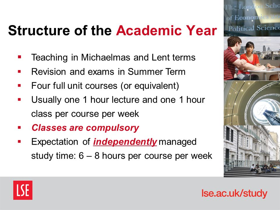 Structure of the Academic Year  Teaching in Michaelmas and Lent terms  Revision and exams in Summer Term  Four full unit courses (or equivalent)  Usually one 1 hour lecture and one 1 hour class per course per week  Classes are compulsory  Expectation of independently managed study time: 6 – 8 hours per course per week