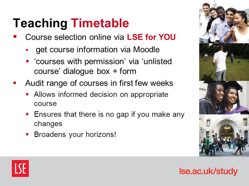 Teaching Timetable  Course selection online via LSE for YOU  get course information via Moodle  'courses with permission' via 'unlisted course' dialogue box + form  Audit range of courses in first few weeks  Allows informed decision on appropriate course  Ensures that there is no gap if you make any changes  Broadens your horizons!