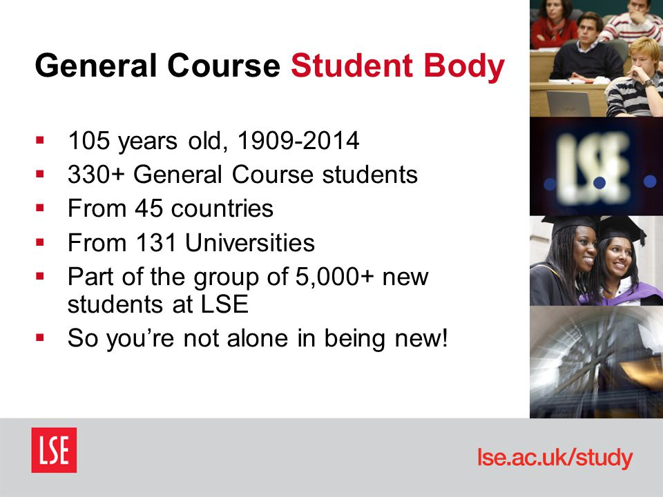 General Course Student Body  105 years old, 1909-2014  330+ General Course students  From 45 countries  From 131 Universities  Part of the group of 5,000+ new students at LSE  So you're not alone in being new!