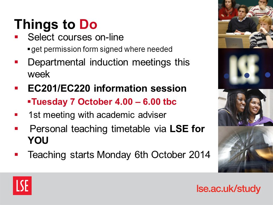 Things to Do  Select courses on-line  get permission form signed where needed  Departmental induction meetings this week  EC201/EC220 information session  Tuesday 7 October 4.00 – 6.00 tbc  1st meeting with academic adviser  Personal teaching timetable via LSE for YOU  Teaching starts Monday 6th October 2014