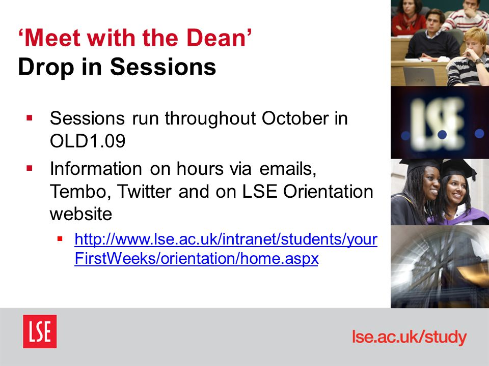 'Meet with the Dean' Drop in Sessions  Sessions run throughout October in OLD1.09  Information on hours via emails, Tembo, Twitter and on LSE Orientation website  http://www.lse.ac.uk/intranet/students/your FirstWeeks/orientation/home.aspx http://www.lse.ac.uk/intranet/students/your FirstWeeks/orientation/home.aspx